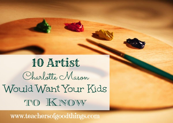 10 Artists Charlotte Mason would want your kids to know. Excellent list.