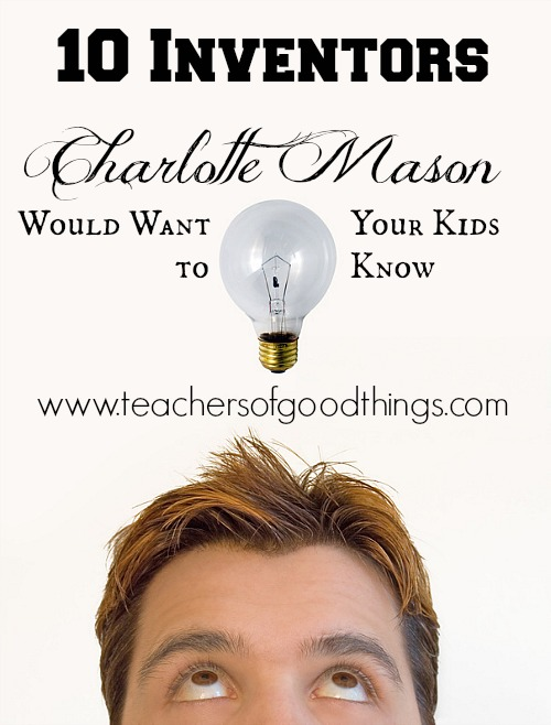 10 inventors Charlotte Mason would want your kids to know. Excellent List.